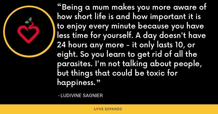 Being a mum makes you more aware of how short life is and how important it is to enjoy every minute because you have less time for yourself. A day doesn't have 24 hours any more - it only lasts 10, or eight. So you learn to get rid of all the parasites. I'm not talking about people, but things that could be toxic for happiness. - Ludivine Sagnier