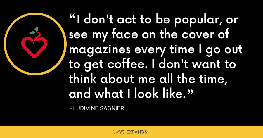 I don't act to be popular, or see my face on the cover of magazines every time I go out to get coffee. I don't want to think about me all the time, and what I look like. - Ludivine Sagnier
