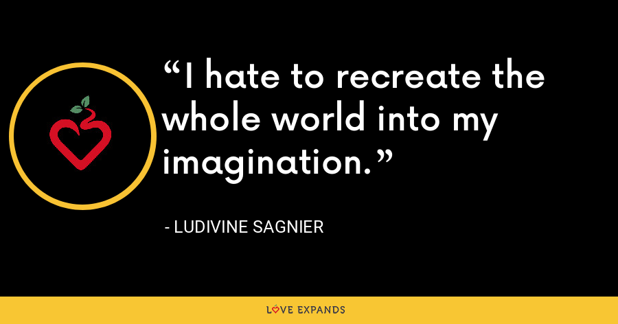 I hate to recreate the whole world into my imagination. - Ludivine Sagnier