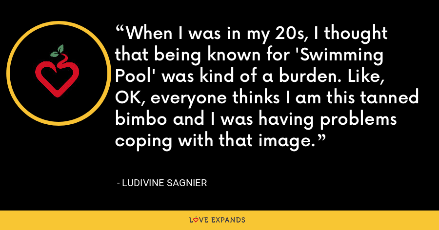 When I was in my 20s, I thought that being known for 'Swimming Pool' was kind of a burden. Like, OK, everyone thinks I am this tanned bimbo and I was having problems coping with that image. - Ludivine Sagnier