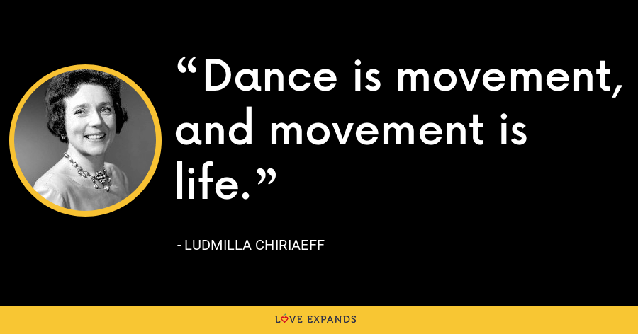 Dance is movement, and movement is life. - Ludmilla Chiriaeff