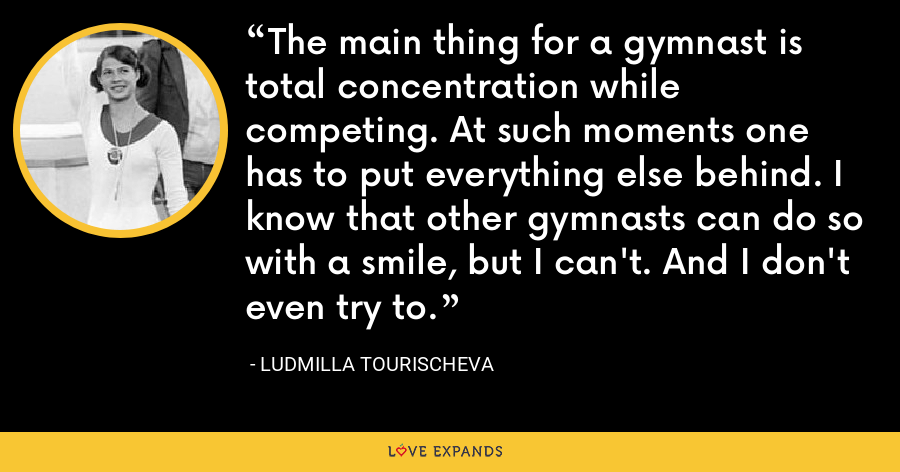 The main thing for a gymnast is total concentration while competing. At such moments one has to put everything else behind. I know that other gymnasts can do so with a smile, but I can't. And I don't even try to. - Ludmilla Tourischeva