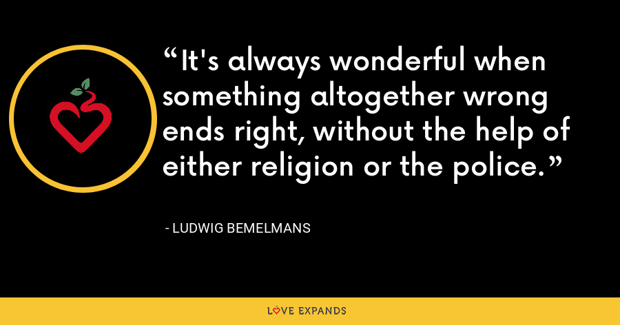 It's always wonderful when something altogether wrong ends right, without the help of either religion or the police. - Ludwig Bemelmans