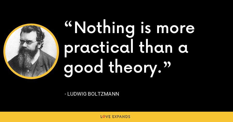 Nothing is more practical than a good theory. - Ludwig Boltzmann