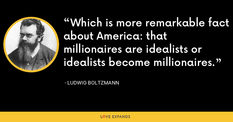 Which is more remarkable fact about America: that millionaires are idealists or idealists become millionaires. - Ludwig Boltzmann