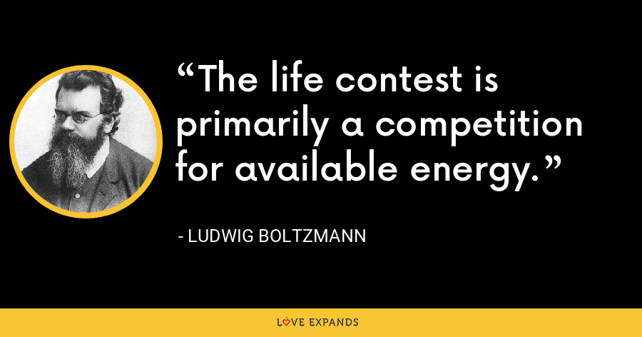 The life contest is primarily a competition for available energy. - Ludwig Boltzmann