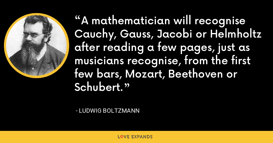A mathematician will recognise Cauchy, Gauss, Jacobi or Helmholtz after reading a few pages, just as musicians recognise, from the first few bars, Mozart, Beethoven or Schubert. - Ludwig Boltzmann