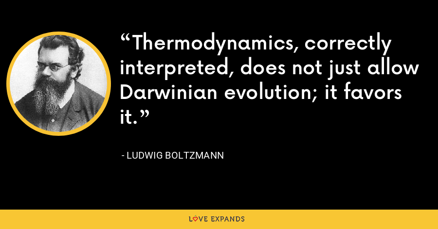 Thermodynamics, correctly interpreted, does not just allow Darwinian evolution; it favors it. - Ludwig Boltzmann
