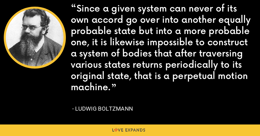 Since a given system can never of its own accord go over into another equally probable state but into a more probable one, it is likewise impossible to construct a system of bodies that after traversing various states returns periodically to its original state, that is a perpetual motion machine. - Ludwig Boltzmann