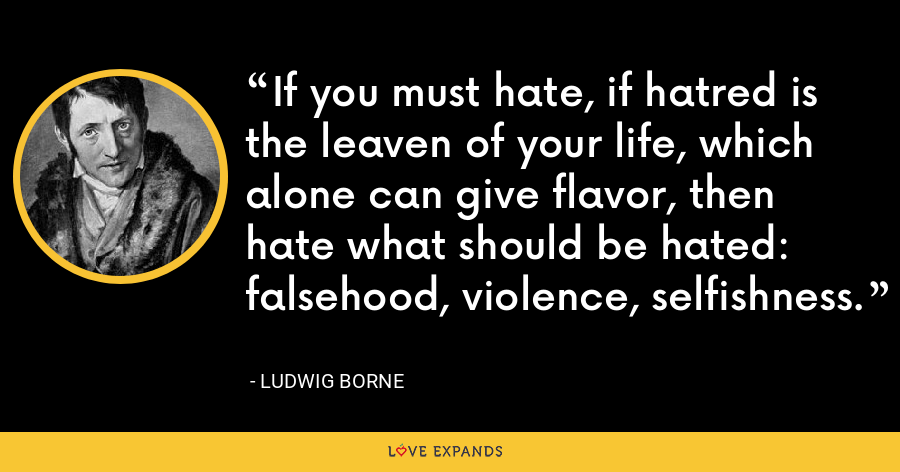 If you must hate, if hatred is the leaven of your life, which alone can give flavor, then hate what should be hated: falsehood, violence, selfishness. - Ludwig Borne