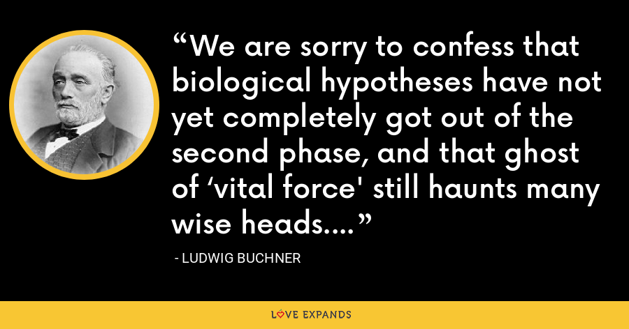 We are sorry to confess that biological hypotheses have not yet completely got out of the second phase, and that ghost of 'vital force' still haunts many wise heads. - Ludwig Buchner