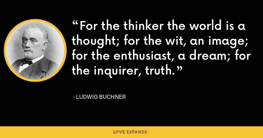 For the thinker the world is a thought; for the wit, an image; for the enthusiast, a dream; for the inquirer, truth. - Ludwig Buchner