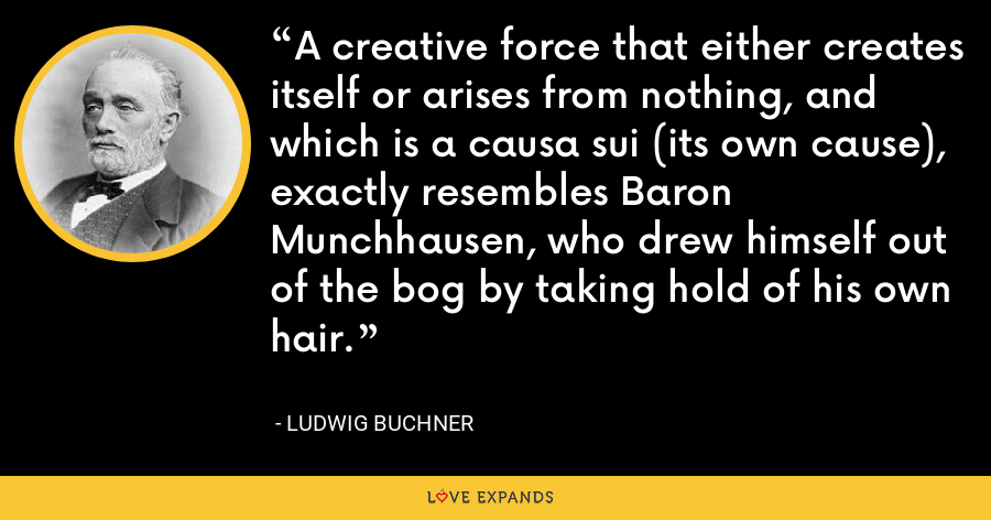 A creative force that either creates itself or arises from nothing, and which is a causa sui (its own cause), exactly resembles Baron Munchhausen, who drew himself out of the bog by taking hold of his own hair. - Ludwig Buchner