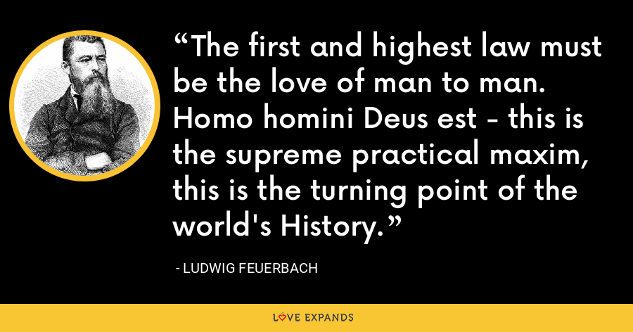 The first and highest law must be the love of man to man. Homo homini Deus est - this is the supreme practical maxim, this is the turning point of the world's History. - Ludwig Feuerbach