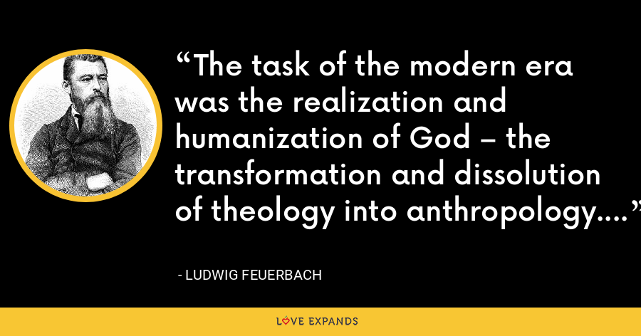 The task of the modern era was the realization and humanization of God – the transformation and dissolution of theology into anthropology. - Ludwig Feuerbach