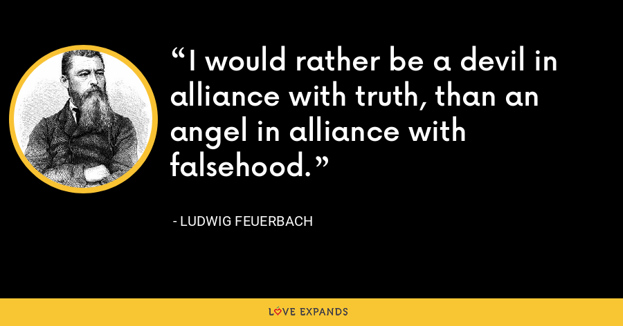 I would rather be a devil in alliance with truth, than an angel in alliance with falsehood. - Ludwig Feuerbach
