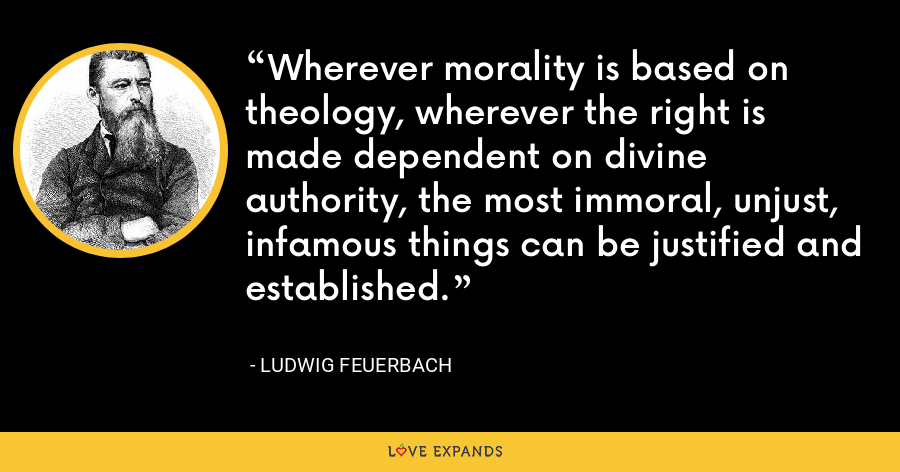 Wherever morality is based on theology, wherever the right is made dependent on divine authority, the most immoral, unjust, infamous things can be justified and established. - Ludwig Feuerbach