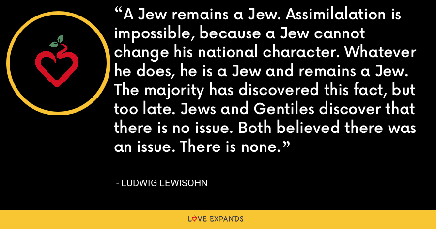 A Jew remains a Jew. Assimilalation is impossible, because a Jew cannot change his national character. Whatever he does, he is a Jew and remains a Jew. The majority has discovered this fact, but too late. Jews and Gentiles discover that there is no issue. Both believed there was an issue. There is none. - Ludwig Lewisohn