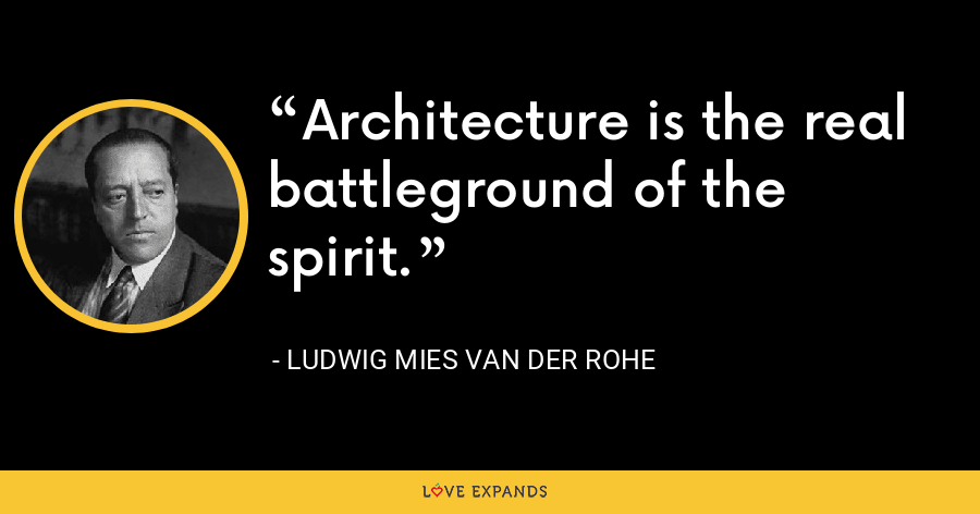 Architecture is the real battleground of the spirit. - Ludwig Mies van der Rohe