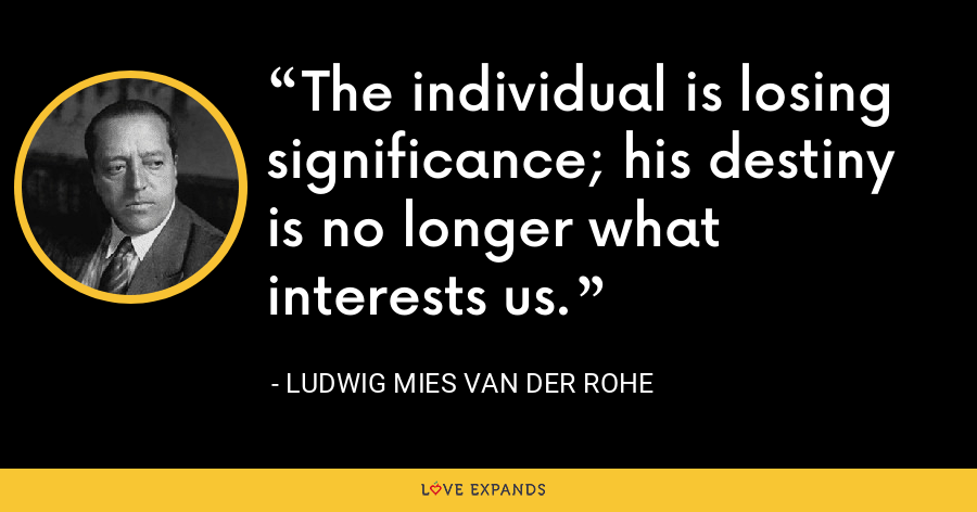The individual is losing significance; his destiny is no longer what interests us. - Ludwig Mies van der Rohe