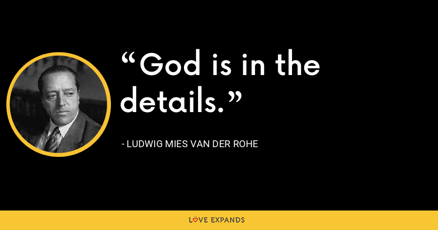God is in the details. - Ludwig Mies van der Rohe
