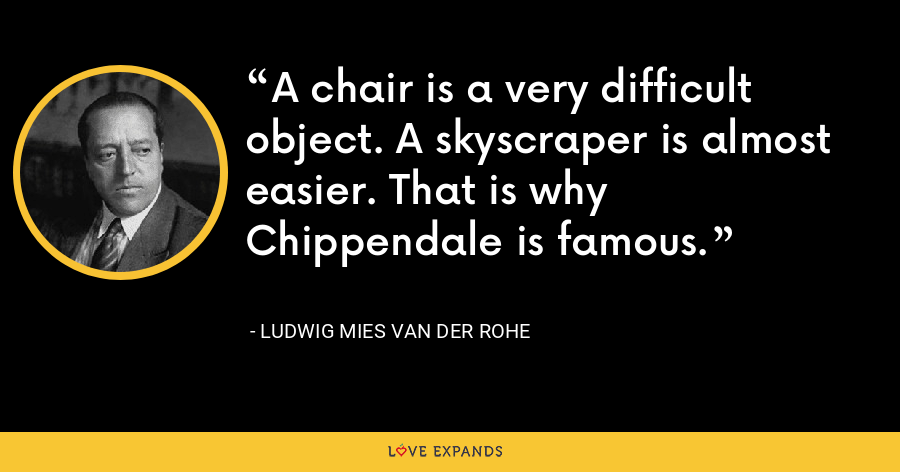 A chair is a very difficult object. A skyscraper is almost easier. That is why Chippendale is famous. - Ludwig Mies van der Rohe