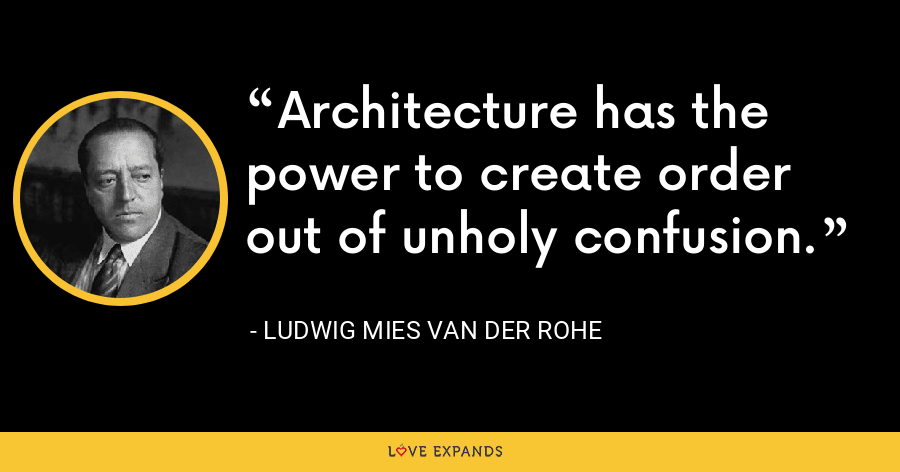 Architecture has the power to create order out of unholy confusion. - Ludwig Mies van der Rohe