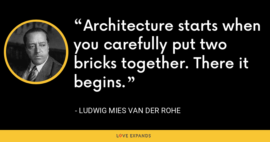 Architecture starts when you carefully put two bricks together. There it begins. - Ludwig Mies van der Rohe