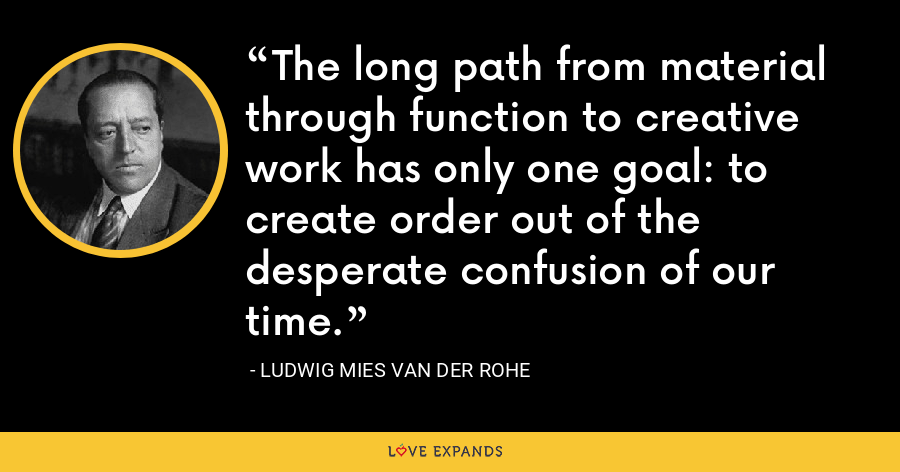 The long path from material through function to creative work has only one goal: to create order out of the desperate confusion of our time. - Ludwig Mies van der Rohe