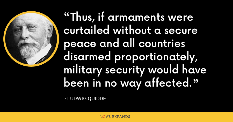 Thus, if armaments were curtailed without a secure peace and all countries disarmed proportionately, military security would have been in no way affected. - Ludwig Quidde