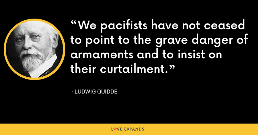 We pacifists have not ceased to point to the grave danger of armaments and to insist on their curtailment. - Ludwig Quidde