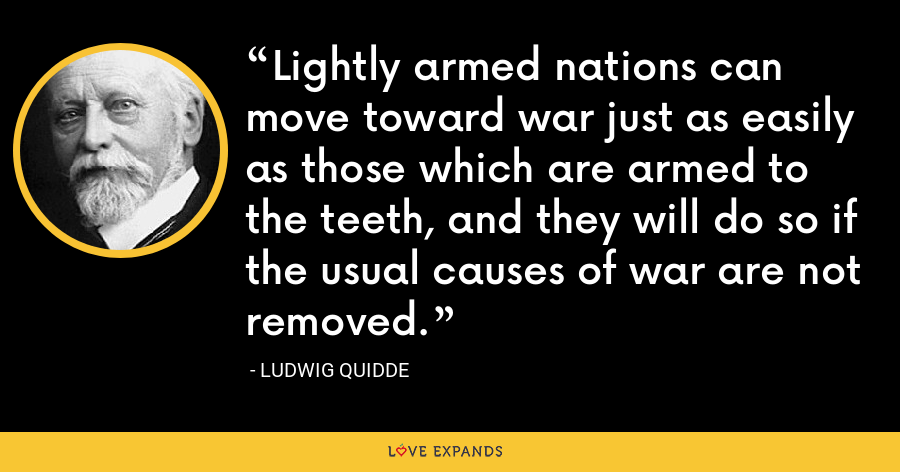 Lightly armed nations can move toward war just as easily as those which are armed to the teeth, and they will do so if the usual causes of war are not removed. - Ludwig Quidde