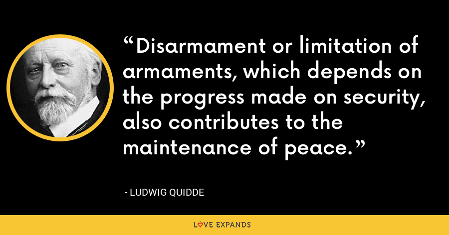 Disarmament or limitation of armaments, which depends on the progress made on security, also contributes to the maintenance of peace. - Ludwig Quidde