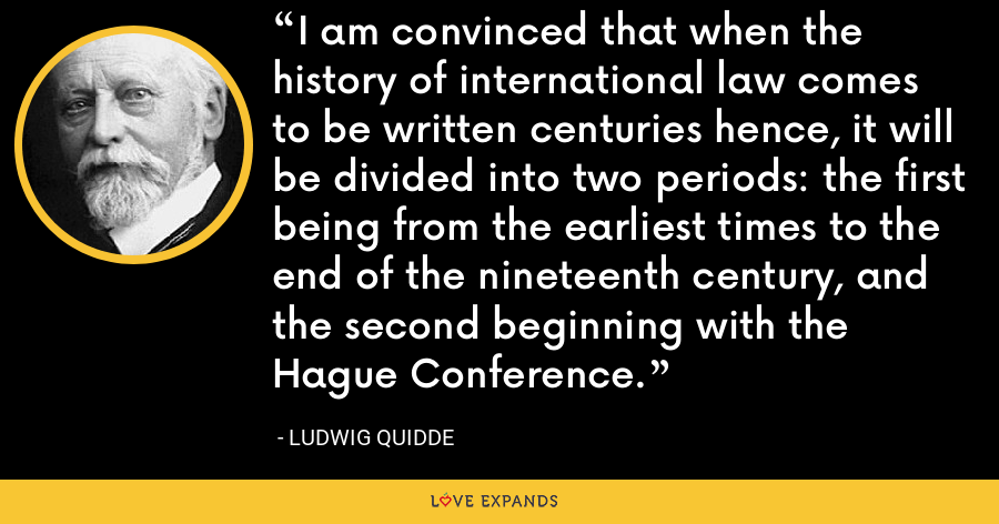 I am convinced that when the history of international law comes to be written centuries hence, it will be divided into two periods: the first being from the earliest times to the end of the nineteenth century, and the second beginning with the Hague Conference. - Ludwig Quidde
