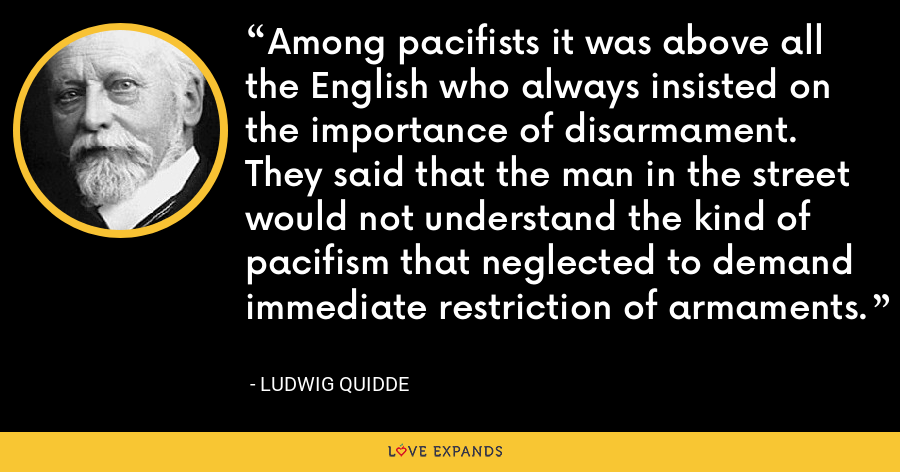Among pacifists it was above all the English who always insisted on the importance of disarmament. They said that the man in the street would not understand the kind of pacifism that neglected to demand immediate restriction of armaments. - Ludwig Quidde