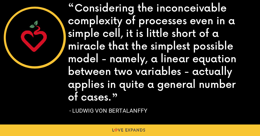 Considering the inconceivable complexity of processes even in a simple cell, it is little short of a miracle that the simplest possible model - namely, a linear equation between two variables - actually applies in quite a general number of cases. - Ludwig von Bertalanffy