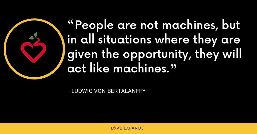 People are not machines, but in all situations where they are given the opportunity, they will act like machines. - Ludwig von Bertalanffy