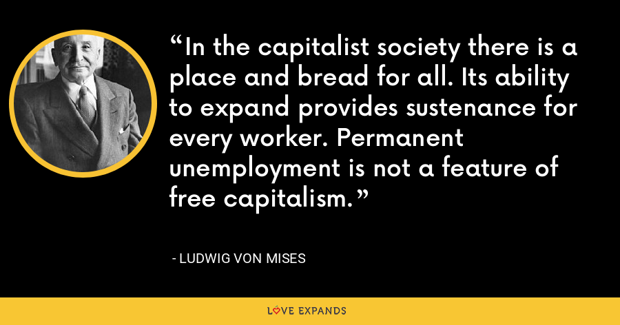 In the capitalist society there is a place and bread for all. Its ability to expand provides sustenance for every worker. Permanent unemployment is not a feature of free capitalism. - Ludwig von Mises