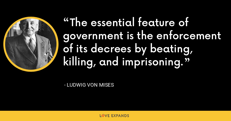 The essential feature of government is the enforcement of its decrees by beating, killing, and imprisoning. - Ludwig von Mises