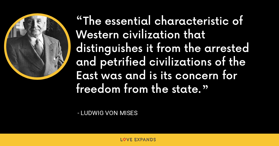The essential characteristic of Western civilization that distinguishes it from the arrested and petrified civilizations of the East was and is its concern for freedom from the state. - Ludwig von Mises