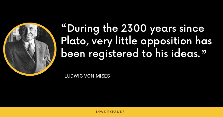 During the 2300 years since Plato, very little opposition has been registered to his ideas. - Ludwig von Mises