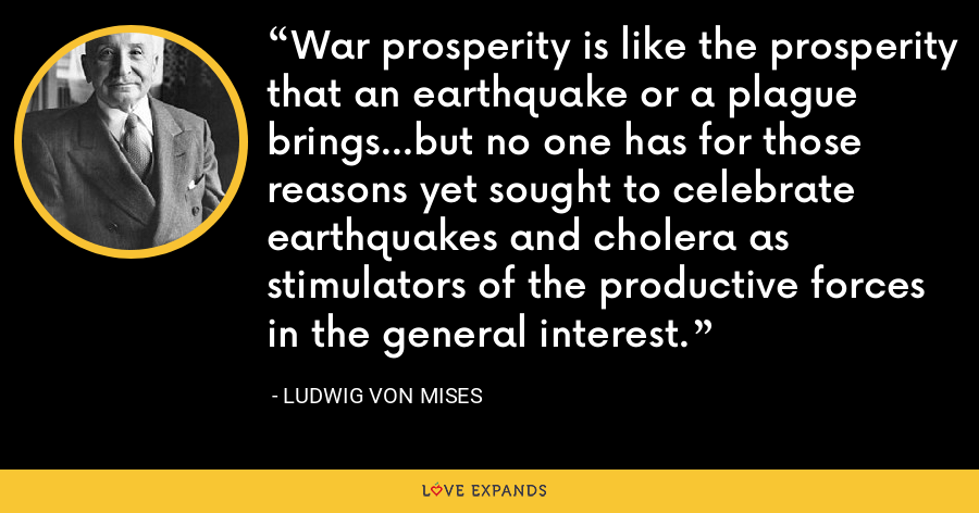 War prosperity is like the prosperity that an earthquake or a plague brings...but no one has for those reasons yet sought to celebrate earthquakes and cholera as stimulators of the productive forces in the general interest. - Ludwig von Mises