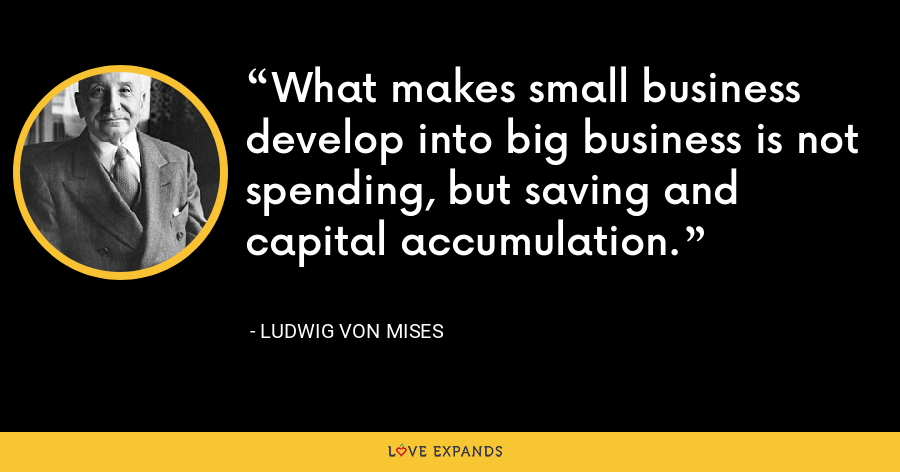 What makes small business develop into big business is not spending, but saving and capital accumulation. - Ludwig von Mises