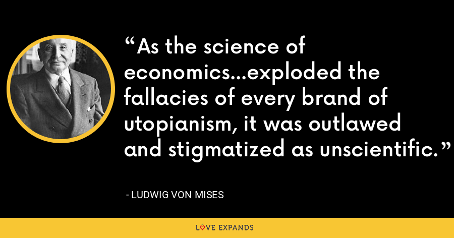 As the science of economics...exploded the fallacies of every brand of utopianism, it was outlawed and stigmatized as unscientific. - Ludwig von Mises