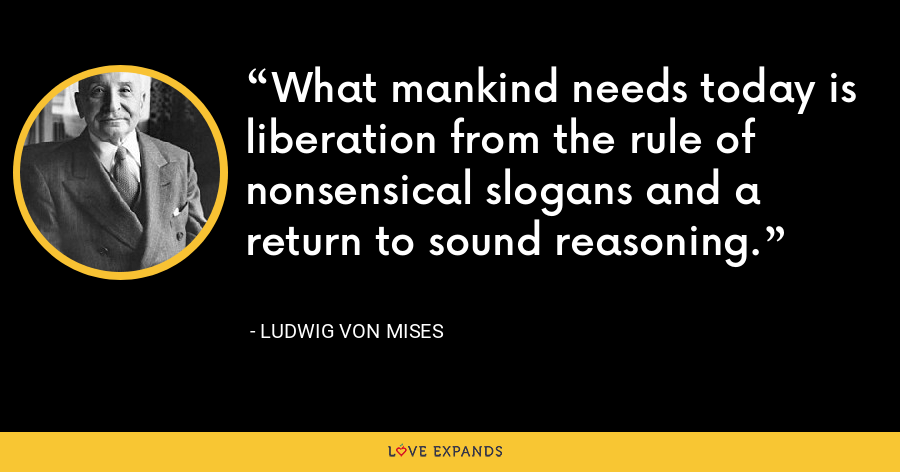 What mankind needs today is liberation from the rule of nonsensical slogans and a return to sound reasoning. - Ludwig von Mises