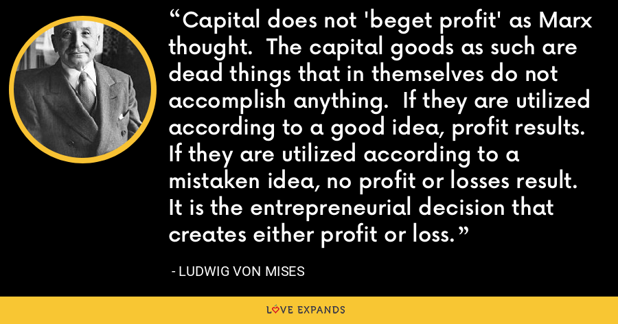 Capital does not 'beget profit' as Marx thought.  The capital goods as such are dead things that in themselves do not accomplish anything.  If they are utilized according to a good idea, profit results.  If they are utilized according to a mistaken idea, no profit or losses result.  It is the entrepreneurial decision that creates either profit or loss. - Ludwig von Mises
