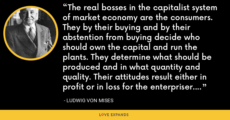 The real bosses in the capitalist system of market economy are the consumers. They by their buying and by their abstention from buying decide who should own the capital and run the plants. They determine what should be produced and in what quantity and quality. Their attitudes result either in profit or in loss for the enterpriser. They make poor men rich and rich men poor. They are no easy bosses. - Ludwig von Mises