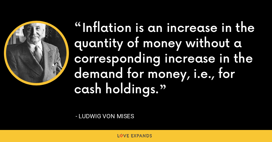 Inflation is an increase in the quantity of money without a corresponding increase in the demand for money, i.e., for cash holdings. - Ludwig von Mises