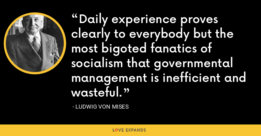 Daily experience proves clearly to everybody but the most bigoted fanatics of socialism that governmental management is inefficient and wasteful. - Ludwig von Mises