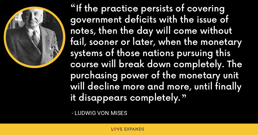 If the practice persists of covering government deficits with the issue of notes, then the day will come without fail, sooner or later, when the monetary systems of those nations pursuing this course will break down completely. The purchasing power of the monetary unit will decline more and more, until finally it disappears completely. - Ludwig von Mises